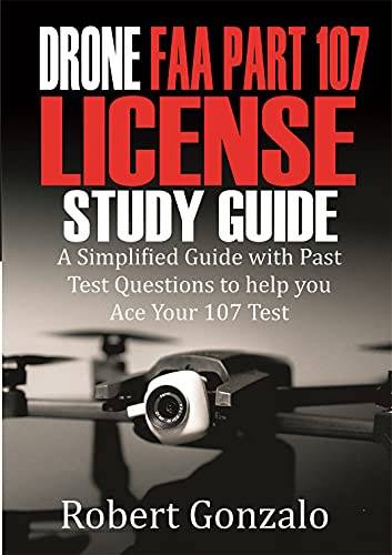Drone FAA Part 107 License Study Guide: A Simplified Guide with Past Test Questions to Help You Ace Your 107 Test