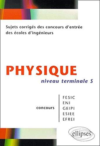 Physique niveau Terminale S : Sujets corrigés des concours d'entrée des écoles d'ingenieurs FESIC - ENI - GEIPI - ESIEE - EFREI