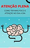 Atenção Plena: Pense Naquilo que Realmente Importa e Tenha Foco no Seu Dia a Dia (Portuguese Edition...