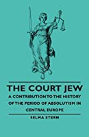 The Court Jew: A Contribution to the History of the Period of Absolutism in Central Europe
