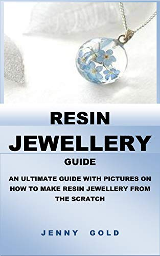 RESIN JEWELLERY GUIDE: AN ULTIMATE GUIDE WITH PICTURES ON HOW TO MAKE RESIN JEWELLERY FROM THE SCRATCH