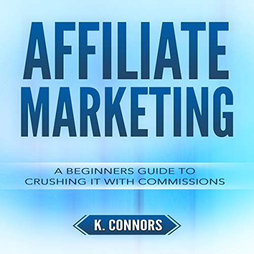 Affiliate Marketing: A Beginners Guide to Crushing It with Commissions audiobook cover art