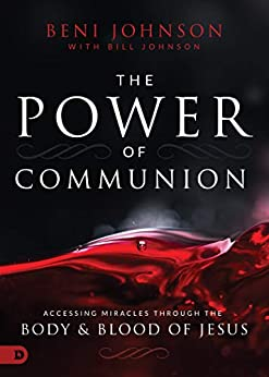 The Power of Communion: Accessing Miracles Through the Body and Blood of Jesus by [Beni Johnson, Bill Johnson]