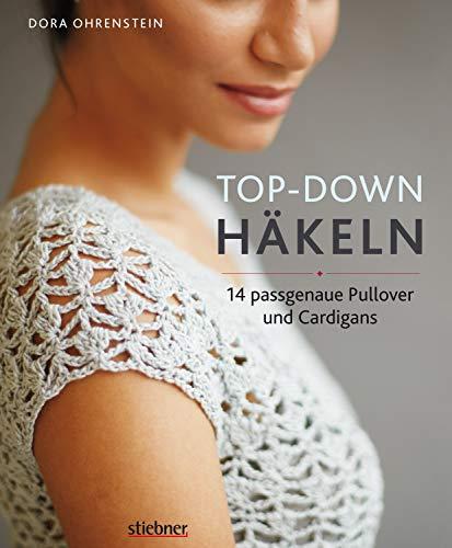 Top-Down: Häkeln: 14 Häkelideen für Pullover und Cardigans | perfekte Passform durch Anprobieren während der Fertigung | Häkeln lernen mit einfachen Anleitungen und tollen Häkelmuster