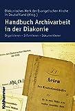 Handbuch Archivarbeit in der Diakonie: Organisieren - Informieren - Dokumentieren - Diakonisches Werk der Evang. Kirche
