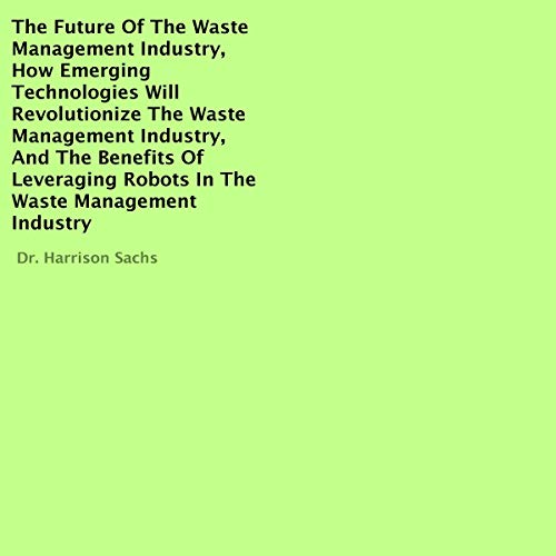 『The Future of the Waste Management Industry, How Emerging Technologies Will Revolutionize the Waste Management Industry, and the Benefits of Leveraging Robots in the Waste Management Industry』のカバーアート