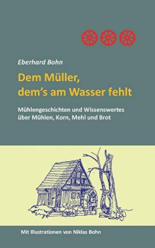 Dem Müller, dem's am Wasser fehlt: Mühlengeschichten und Wissenwertes über Mühlen, Korn Mehl und Brot