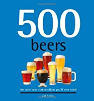 500 Beers: The Only Beer Compendium You'll Ever Need (500 Series Cookbooks)