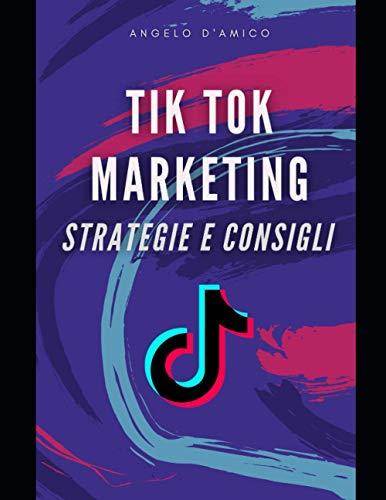Tik Tok Marketing: strategie e consigli: Ti spiego come iniziare a sviluppare una strategia di marketing digitale di successo su TikTok per il tuo Business.