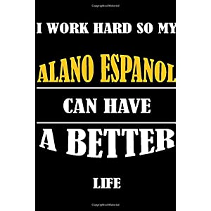 I Work Hard So My ALANO ESPANOL Can Have A Better Life: This Journal WILL Help you to organize your life and to work on your goals : Passeword ... tracker, Weekly meal planner, 120 pages , 25