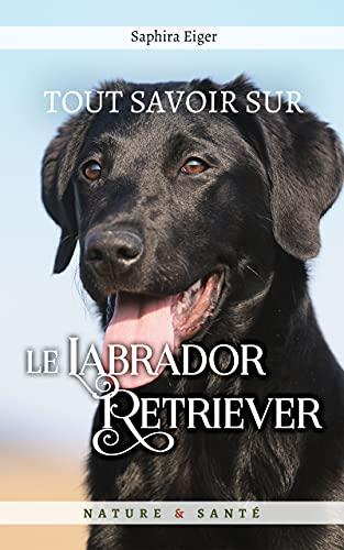 Couverture du livre Tout savoir sur le Labrador Retriever (Mon Ami Le Chien)