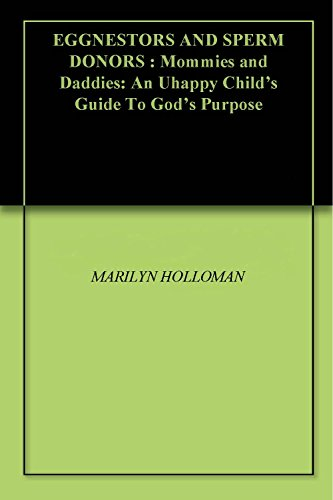 EGGNESTORS AND SPERM DONORS : Mommies and Daddies: An Uhappy Child's Guide To God's Purpose (English Edition)