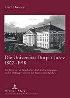 Die Universitaet Dorpat-Juŕev 1802-1918: Ein Beitrag Zur Geschichte Des Hochschulwesens in Den Ostseeprovinzen Des Russischen Reiches
