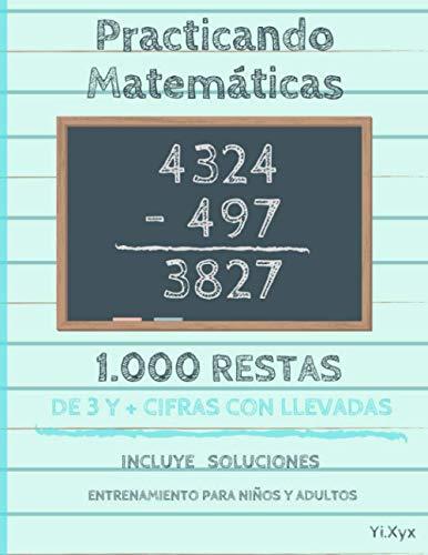 Practicando Matemáticas 1000 Restas de 3 y + cifras con llevadas – Incluye soluciones – Entrenamiento para niños y adultos