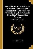 Memoria Sobre Las Minas De Almaden Y Almadenejos Extractada De La Escrita Por Órden De S. M. Por Fernando Bernaldez Y Ramon Rua Figueroa: (mit 27 Tabell. & 2 Taff.)...