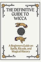 The definitive guide to Wicca: A beginners guide on Spells, Rituals, and Magical History