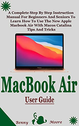 MACBOOK AIR USER GUIDE: A Complete Step By Step Instruction Manual For Beginners And Seniors To Learn How To Use The New Apple Macbook Air With Macos Catalina Tips And Tricks