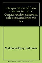 Interpretation of fiscal statutes in India: Central excise, customs, sales tax, and income tax