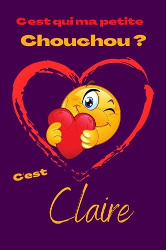 C'est qui ma petite chouchou? C'est Claire: Offrez le prénom Claire en cadeau avec ce carnet de notes original, pour faire plaisir en toutes occasions, fêtes ou anniversaires.