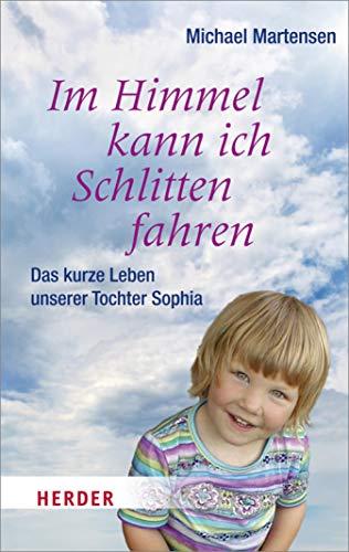 Im Himmel kann ich Schlitten fahren: Das kurze Leben unserer Tochter Sophia (HERDER spektrum)