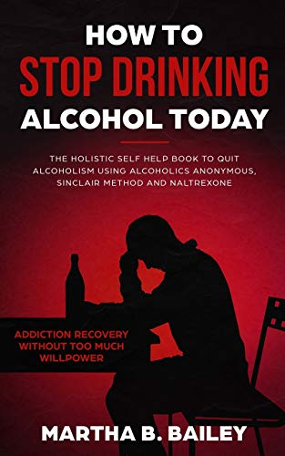 How To Stop Drinking Alcohol Today: The Holistic Self Help Book To Quit Alcoholism Using Alcoholics Anonymous, Sinclair Method and Naltrexone (Addiction Recovery Without Too Much Willpower)