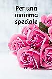 PER UNA MAMMA SPECIALE: Libro di dediche per la mamma - Libro per la mamma - Dediche per la mamma - Idea regalo mamma per compleanno, Festa della mamma, ricorrenze varie