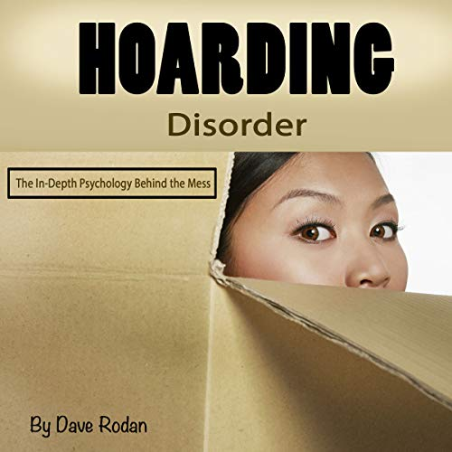 Hoarding Disorder     The In-Depth Psychology Behind the Mess              By:                                                                                                                                 Dave Rodan                               Narrated by:                                                                                                                                 Tony Acland                      Length: 44 mins     14 ratings     Overall 4.4