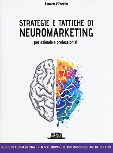 Strategie e tattiche di neuromarketing per aziende e professionisti. Nozioni fondamentali per sviluppare il tuo business anche offline