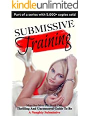 Submissive Training: Thrilling And Uncensored Guide To Be A Naughty Submissive (BDSM Books For Beginners Book 2)
