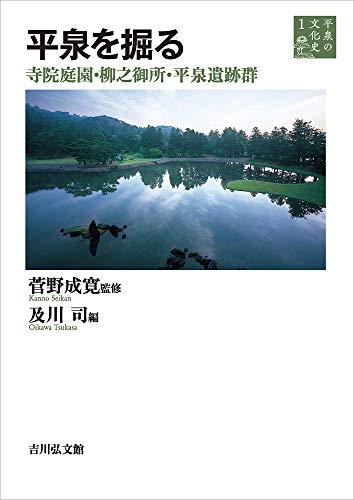 平泉を掘る: 寺院庭園・柳之御所・平泉遺跡群 (平泉の文化史 1)