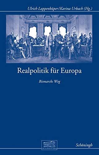 Realpolitik für Europa: Bismarcks Weg (Otto-von-Bismarck-Stiftung, Wissenschaftliche Reihe)