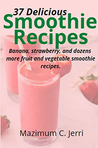 37 Delicious Smoothie Recipes : Banana, strawberry, and dozens more fruit and vegetable smoothie recipes. (English Edition)