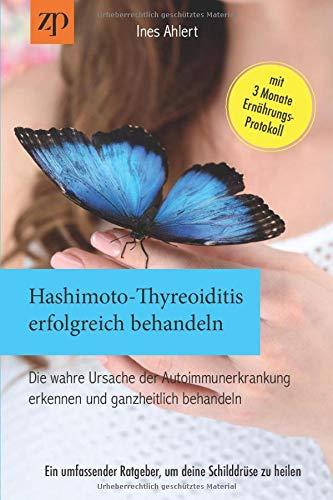 Hashimoto Thyreoiditis erfolgreich behandeln – Die wahre Ursache der Autoimmunerkrankung erkennen und ganzheitlich behandeln: Ein umfassender Ratgeber, um deine Schilddrüse zu heilen