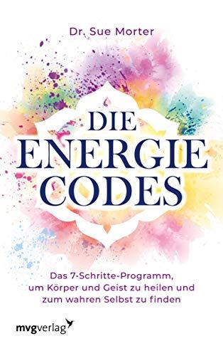 Die Energie-Codes: Das 7-Schritte-Programm, um Körper und Geist zu heilen und zum wahren Selbst zu finden