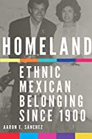 Homeland: Ethnic Mexican Belonging Since 1900 (New Directions in Tejano History)