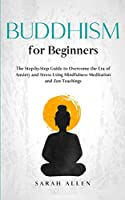 Buddhism for beginners: The Step-by-Step Guide to Overcome the Era of Anxiety and Stress Using Mindfulness Meditation and Zen Teachings