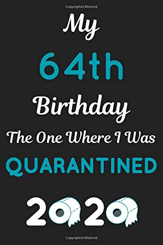 My 64th Birthday The One Where I Was Quarantined: Happy Quarantine Birthday Gift - Funny 64 Years Birthday Lined notebook Present for Women and Men - 110 Pages with a size of 6x9 inches