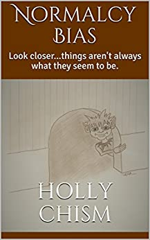 Normalcy Bias: Look closer...things aren't always what they seem to be. by [Holly Chism]