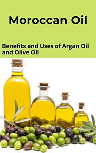 Moroccan Oil: Benefits and Uses of Argan Oil and Olive Oil (English Edition)