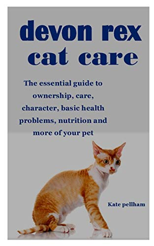 DEVON REX CAT CARE: The essential guide to ownership, care, character, basic health problems, nutrition and more of your pet
