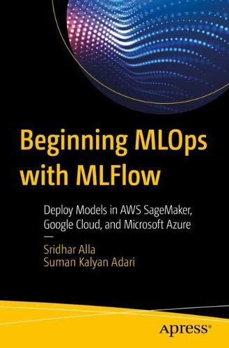 Beginning MLOps with MLFlow: Deploy Models in AWS SageMaker, Google Cloud, and Microsoft Azure