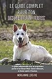 Le guide complet pour ton Berger Blanc Suisse: Le guide indispensable pour un propriétaire parfait et un Berger Blanc Suisse obéissant, en bonne santé et heureux.
