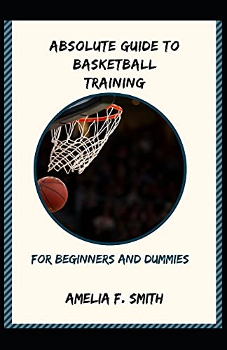 Absolute Guide To Basketball Training For Beginners And Dummies