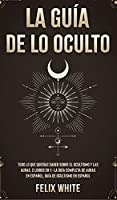 La Guía de lo Oculto: Todo lo que Querías Saber Sobre el Ocultismo y las Auras. 2 Libros en 1 - La Guía Completa de Auras en Español, Guía de Ocultismo en Español