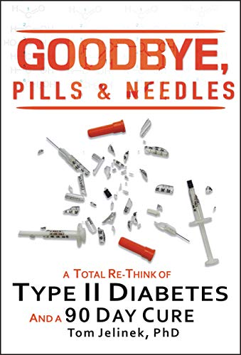 Goodbye, Pills & Needles: A Total Re-Think of Type II Diabetes. And A 90 Day Cure by [Tom Jelinek PhD]