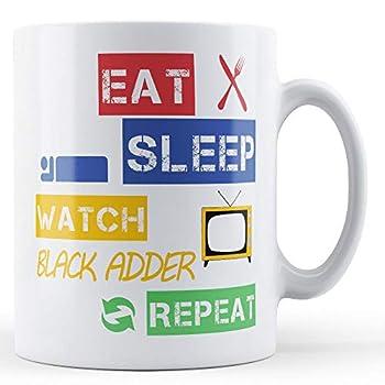 Eat Sleep Watch Black Adder Repeat Printed Mug