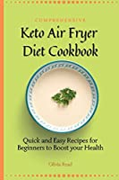 Comprehensive Keto Air Fryer Diet Cookbook: Quick and Easy Recipes for Beginners to Boost your Health