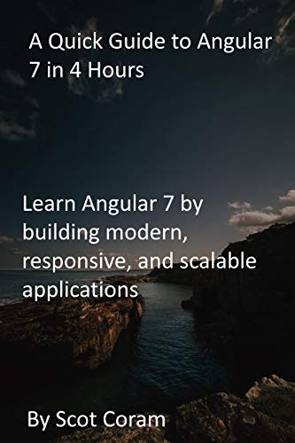 A Quick Guide to Angular 7 in 4 Hours: Learn Angular 7 by building modern,...