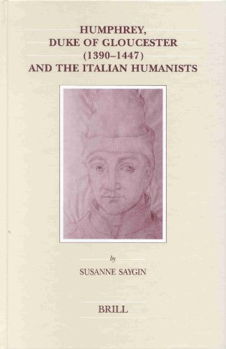 Humphrey, Duke of Gloucester (1390-1447) and the Italian Humanists (Brill's Studies in Intellectual History)