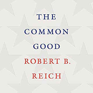 The Common Good                   Written by:                                                                                                                                 Robert B. Reich                               Narrated by:                                                                                                                                 Robert B. Reich                      Length: 5 hrs and 12 mins     5 ratings     Overall 4.8
